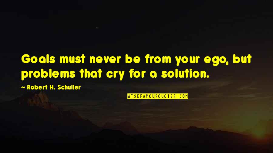 Problems Solution Quotes By Robert H. Schuller: Goals must never be from your ego, but