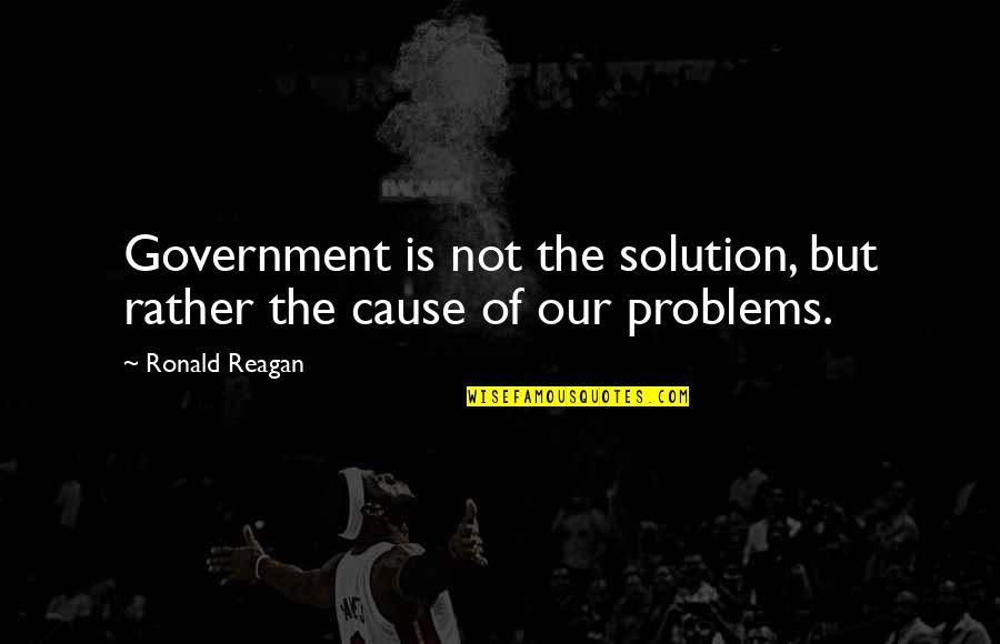 Problems Solution Quotes By Ronald Reagan: Government is not the solution, but rather the