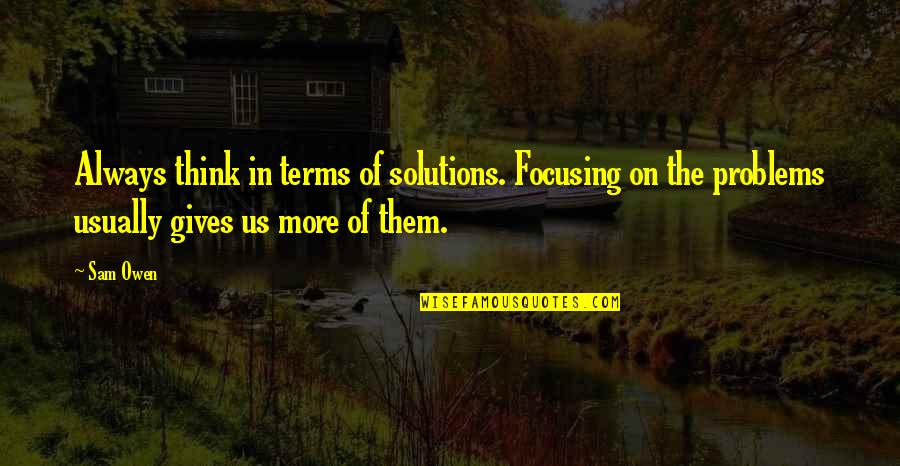 Problems Solution Quotes By Sam Owen: Always think in terms of solutions. Focusing on