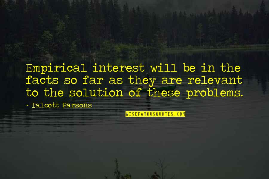 Problems Solution Quotes By Talcott Parsons: Empirical interest will be in the facts so