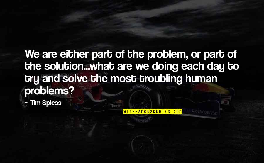 Problems Solution Quotes By Tim Spiess: We are either part of the problem, or