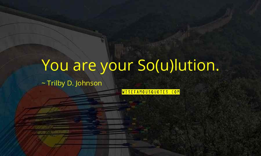 Problems Solution Quotes By Trilby D. Johnson: You are your So(u)lution.