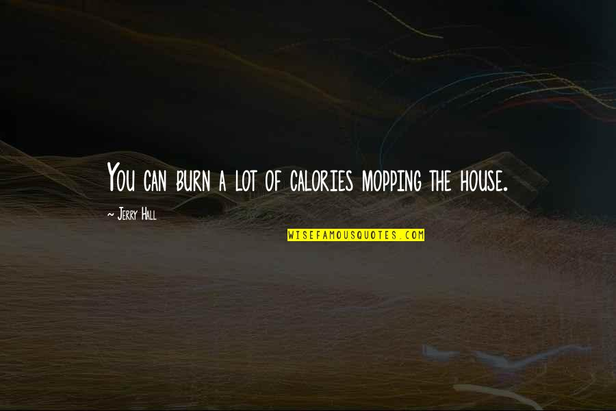 Process Safety Quotes By Jerry Hall: You can burn a lot of calories mopping
