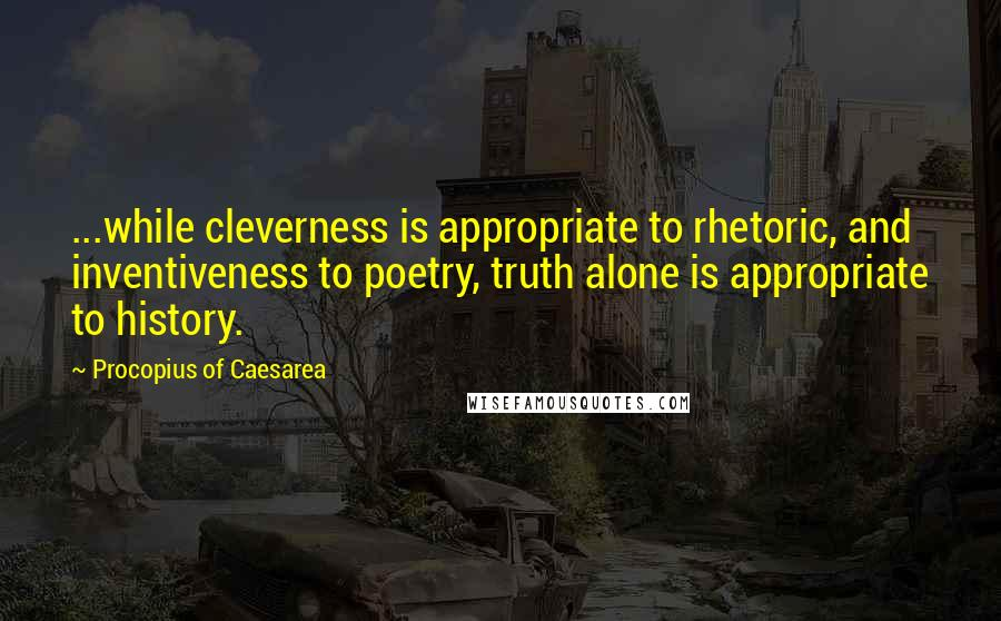 Procopius Of Caesarea quotes: ...while cleverness is appropriate to rhetoric, and inventiveness to poetry, truth alone is appropriate to history.