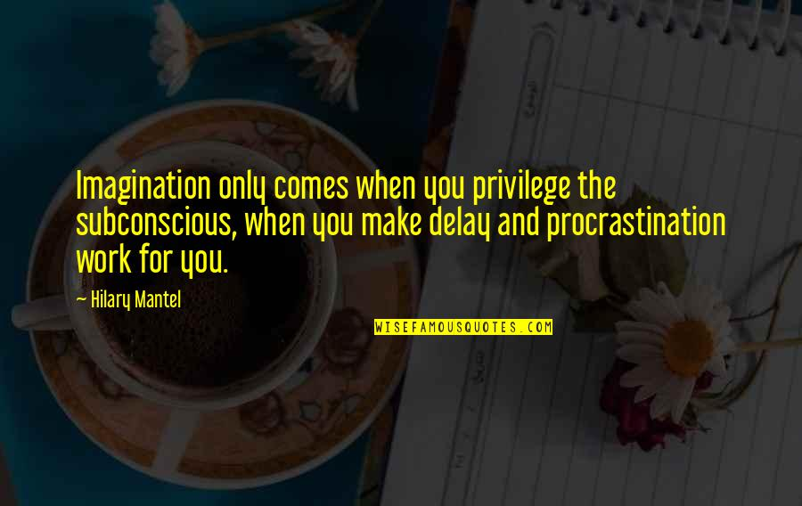 Procrastination At Work Quotes By Hilary Mantel: Imagination only comes when you privilege the subconscious,