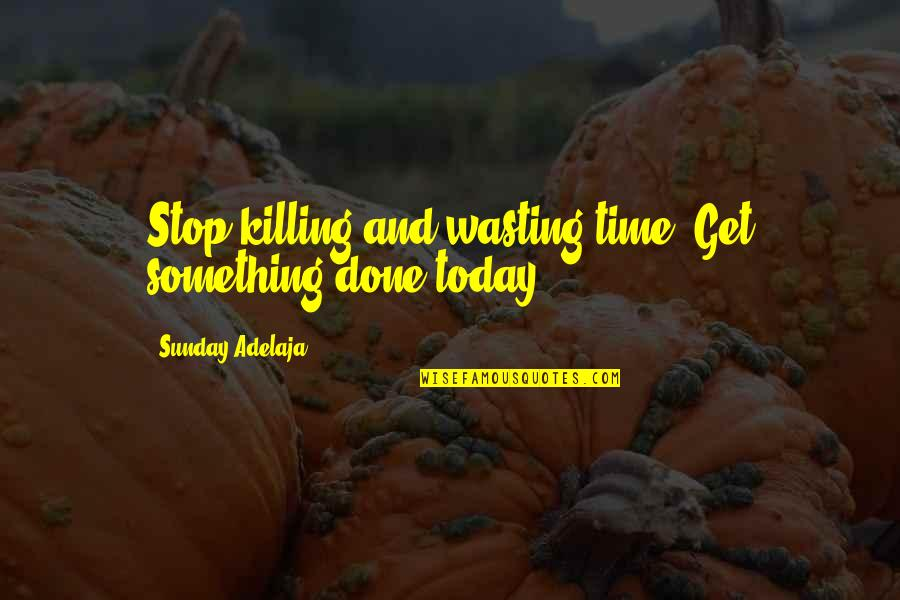 Procrastination At Work Quotes By Sunday Adelaja: Stop killing and wasting time. Get something done