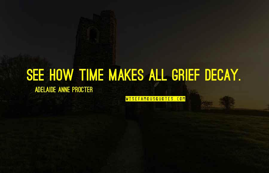 Procter Quotes By Adelaide Anne Procter: See how time makes all grief decay.