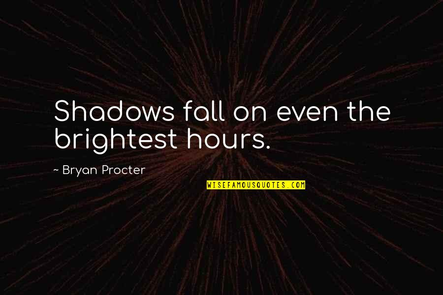 Procter Quotes By Bryan Procter: Shadows fall on even the brightest hours.