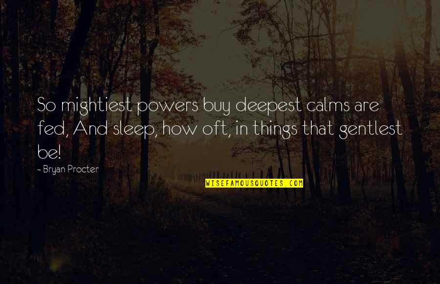 Procter Quotes By Bryan Procter: So mightiest powers buy deepest calms are fed,