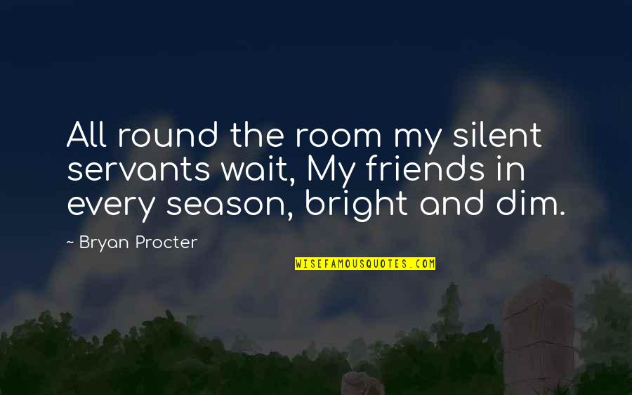 Procter Quotes By Bryan Procter: All round the room my silent servants wait,