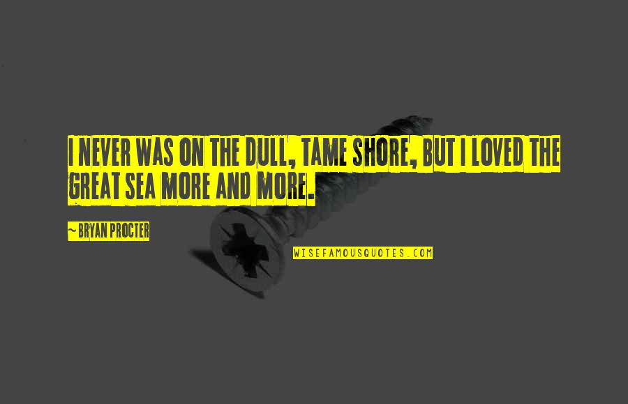 Procter Quotes By Bryan Procter: I never was on the dull, tame shore,