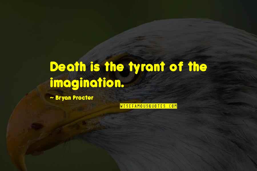 Procter Quotes By Bryan Procter: Death is the tyrant of the imagination.