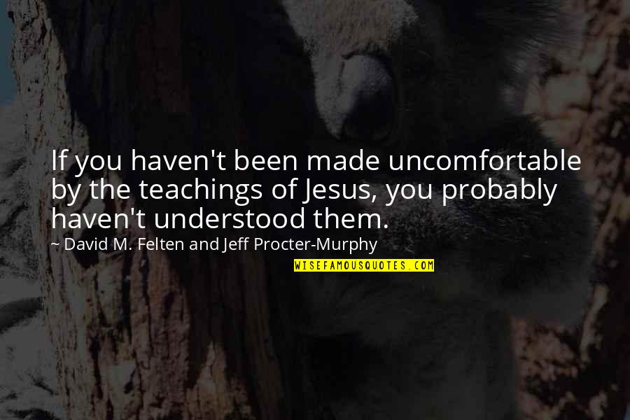 Procter Quotes By David M. Felten And Jeff Procter-Murphy: If you haven't been made uncomfortable by the