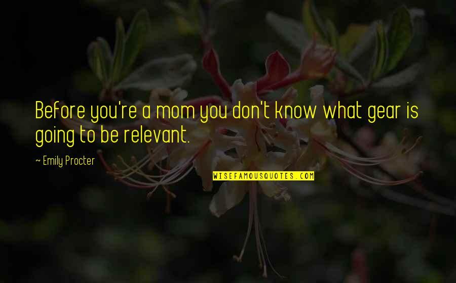 Procter Quotes By Emily Procter: Before you're a mom you don't know what
