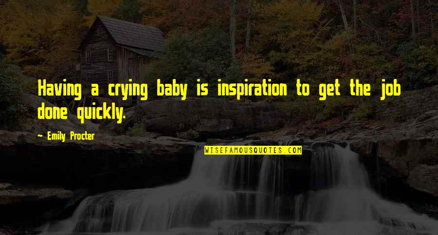 Procter Quotes By Emily Procter: Having a crying baby is inspiration to get