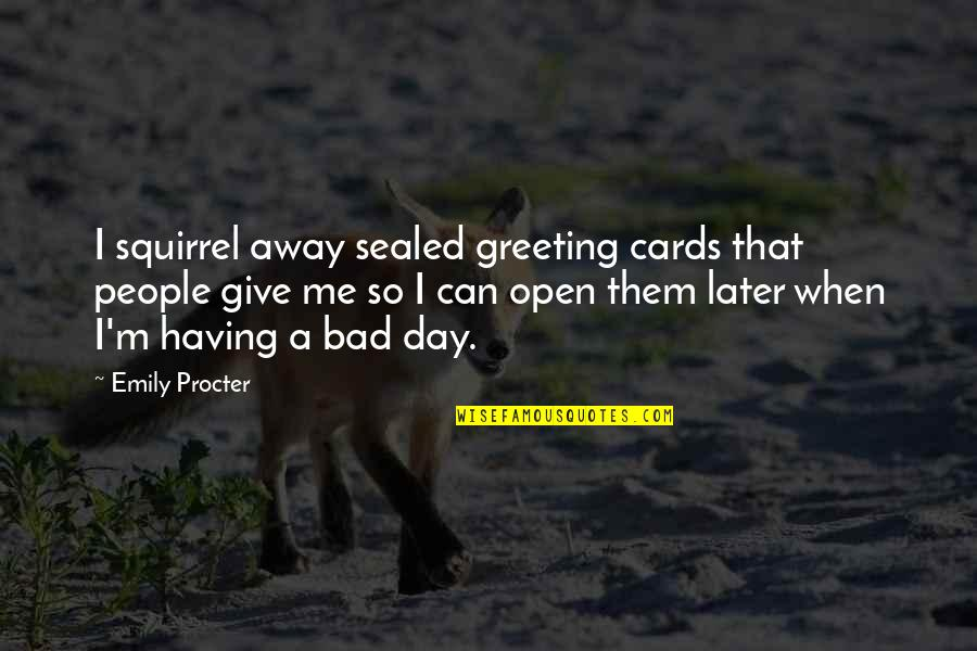 Procter Quotes By Emily Procter: I squirrel away sealed greeting cards that people