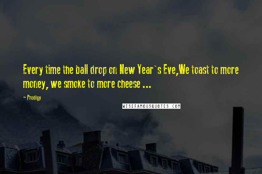 Prodigy quotes: Every time the ball drop on New Year's Eve,We toast to more money, we smoke to more cheese ...