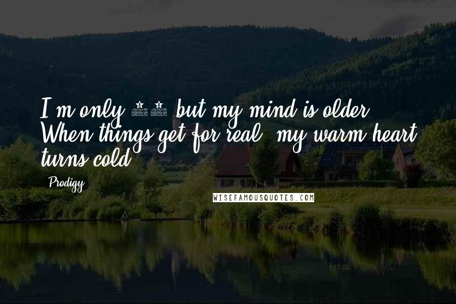 Prodigy quotes: I'm only 19 but my mind is older ... When things get for real, my warm heart turns cold.