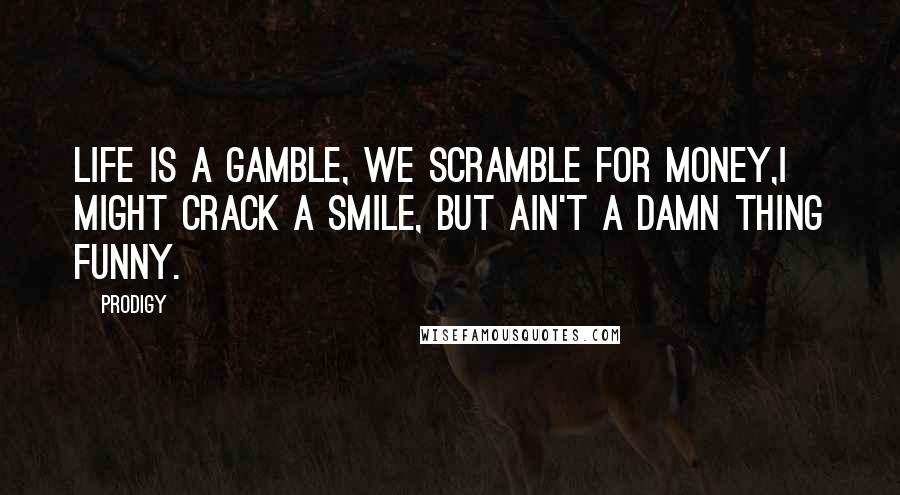 Prodigy quotes: Life is a gamble, we scramble for money,I might crack a smile, but ain't a damn thing funny.