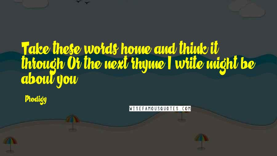Prodigy quotes: Take these words home and think it through;Or the next rhyme I write might be about you.