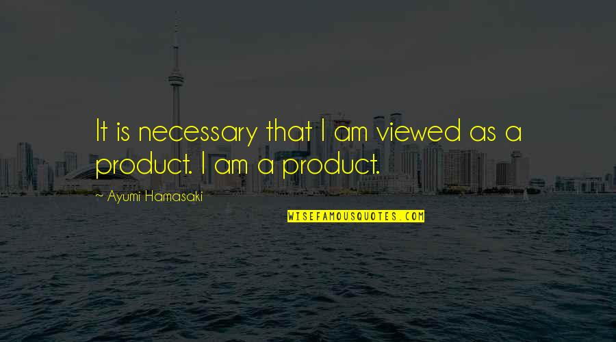 Product Quotes By Ayumi Hamasaki: It is necessary that I am viewed as