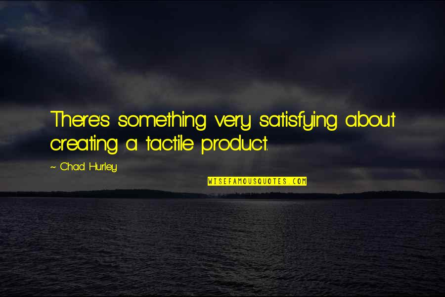 Product Quotes By Chad Hurley: There's something very satisfying about creating a tactile
