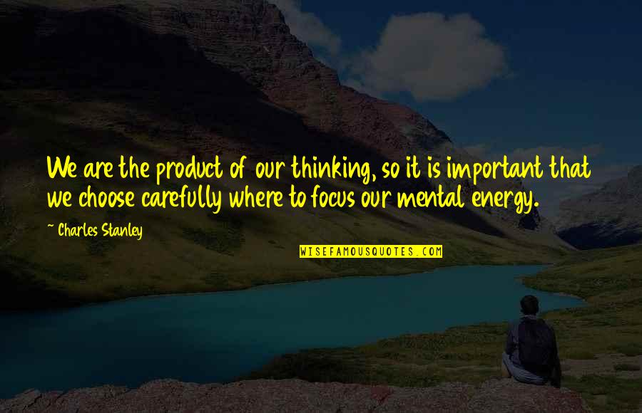 Product Quotes By Charles Stanley: We are the product of our thinking, so