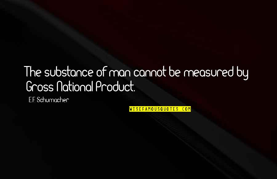 Product Quotes By E.F. Schumacher: The substance of man cannot be measured by