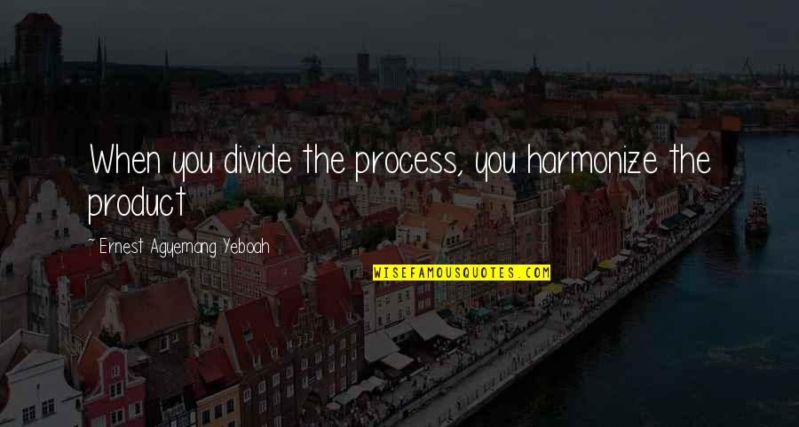Product Quotes By Ernest Agyemang Yeboah: When you divide the process, you harmonize the