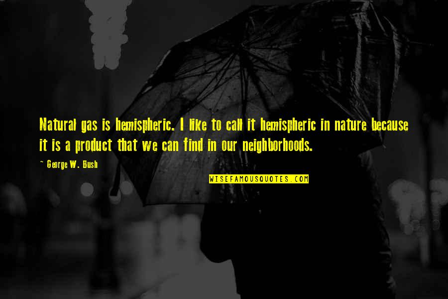 Product Quotes By George W. Bush: Natural gas is hemispheric. I like to call