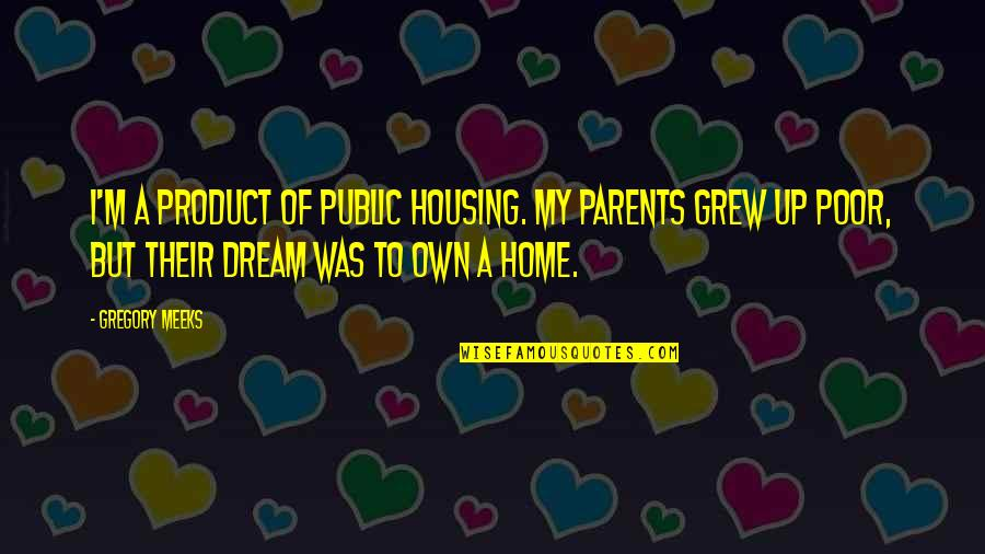 Product Quotes By Gregory Meeks: I'm a product of public housing. My parents