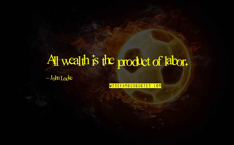 Product Quotes By John Locke: All wealth is the product of labor.