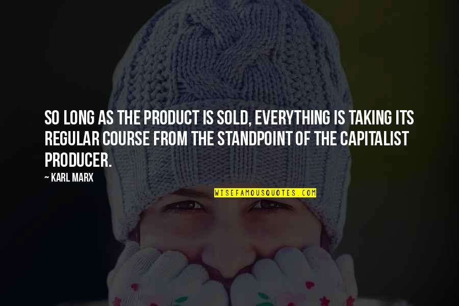 Product Quotes By Karl Marx: So long as the product is sold, everything