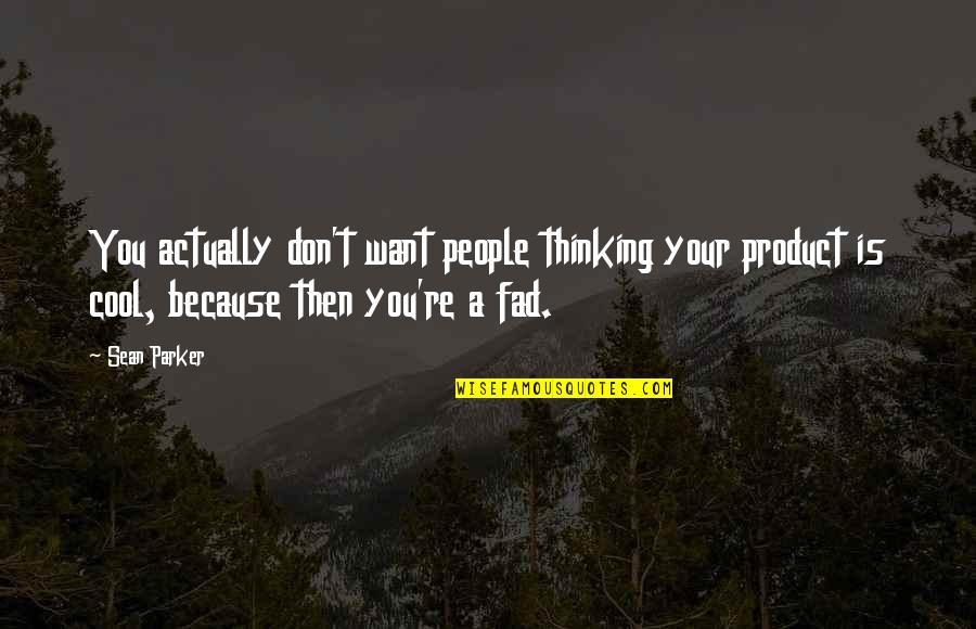 Product Quotes By Sean Parker: You actually don't want people thinking your product