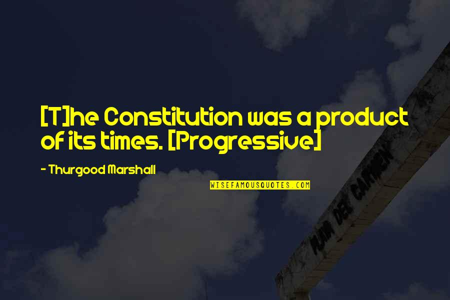Product Quotes By Thurgood Marshall: [T]he Constitution was a product of its times.