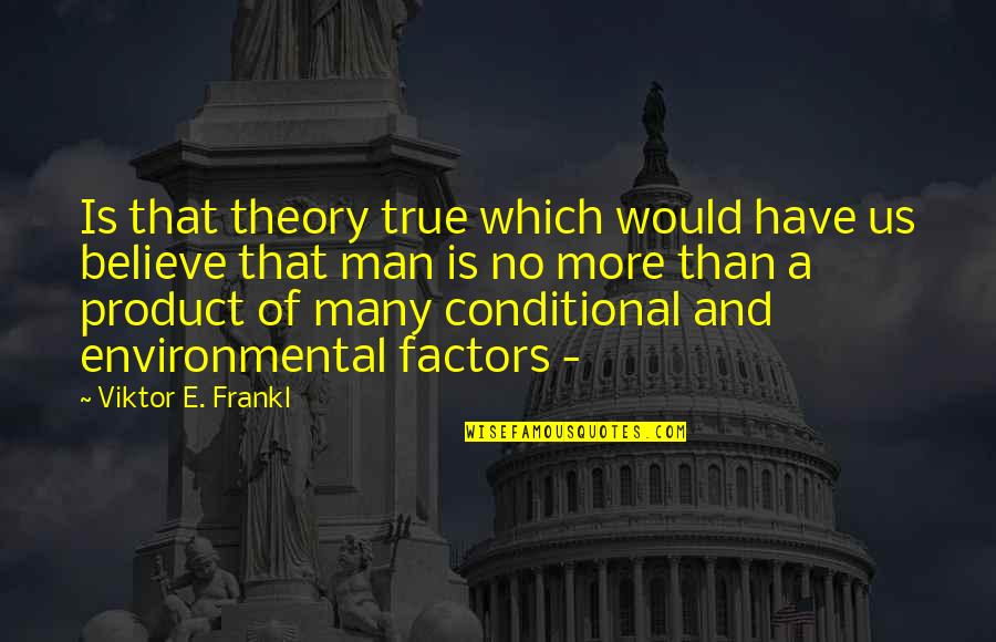 Product Quotes By Viktor E. Frankl: Is that theory true which would have us