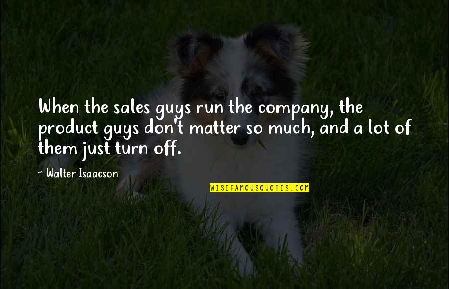 Product Quotes By Walter Isaacson: When the sales guys run the company, the
