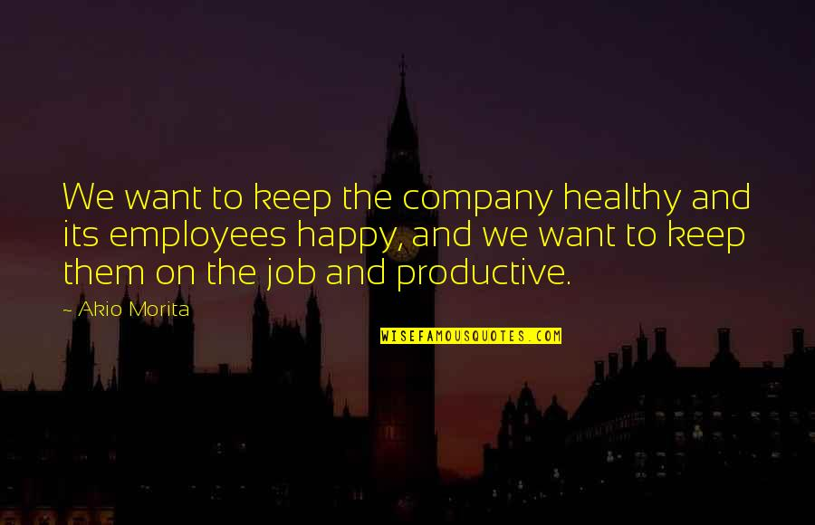 Productive Employees Quotes By Akio Morita: We want to keep the company healthy and