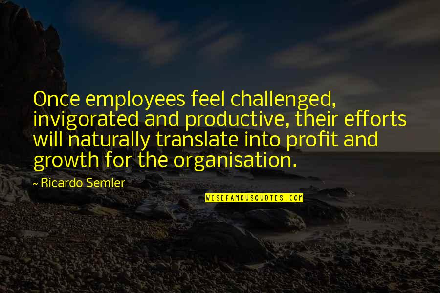 Productive Employees Quotes By Ricardo Semler: Once employees feel challenged, invigorated and productive, their