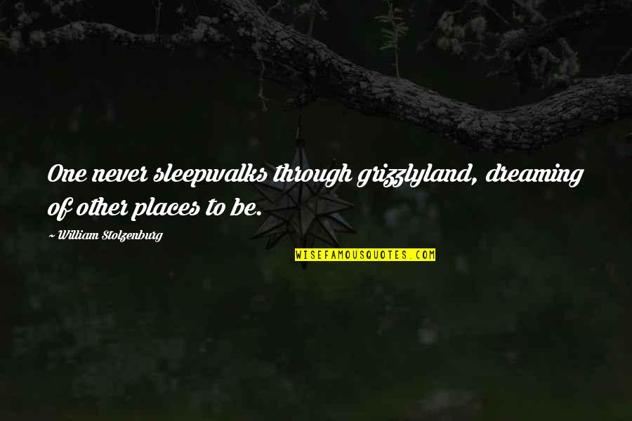 Productive Employees Quotes By William Stolzenburg: One never sleepwalks through grizzlyland, dreaming of other
