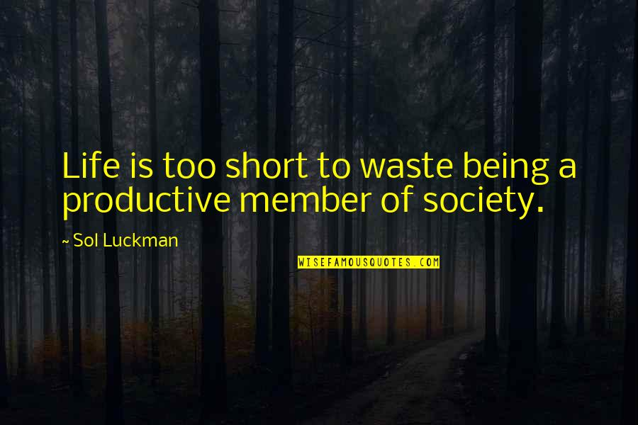 Productive Member Of Society Quotes By Sol Luckman: Life is too short to waste being a