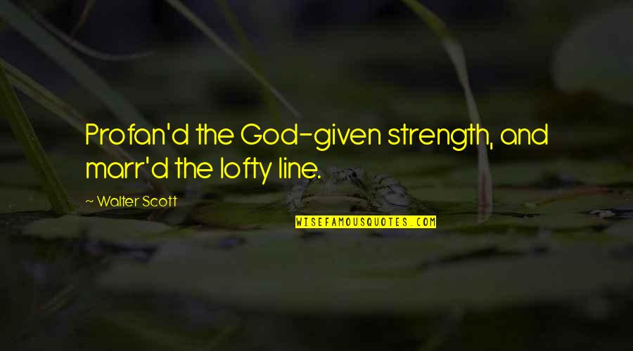 Profan'd Quotes By Walter Scott: Profan'd the God-given strength, and marr'd the lofty