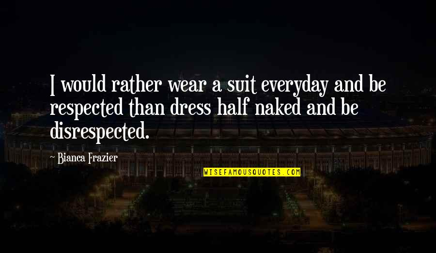 Profesional Quotes By Bianca Frazier: I would rather wear a suit everyday and