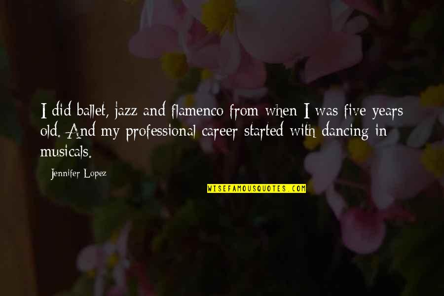 Professional Ballet Quotes By Jennifer Lopez: I did ballet, jazz and flamenco from when