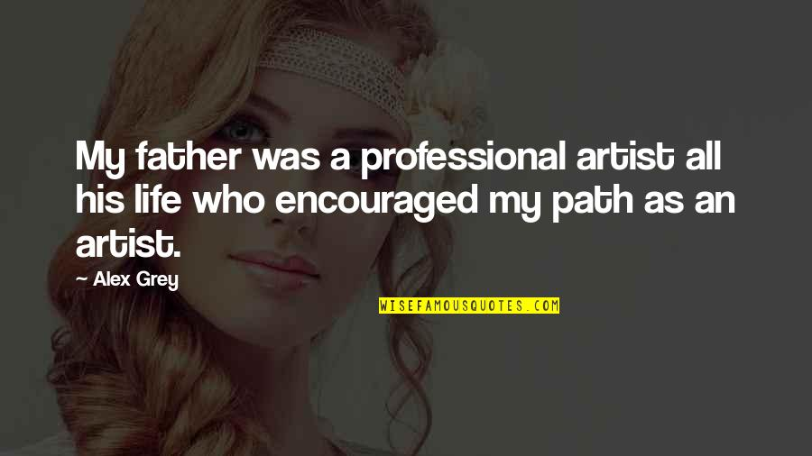 Professional Life Quotes By Alex Grey: My father was a professional artist all his