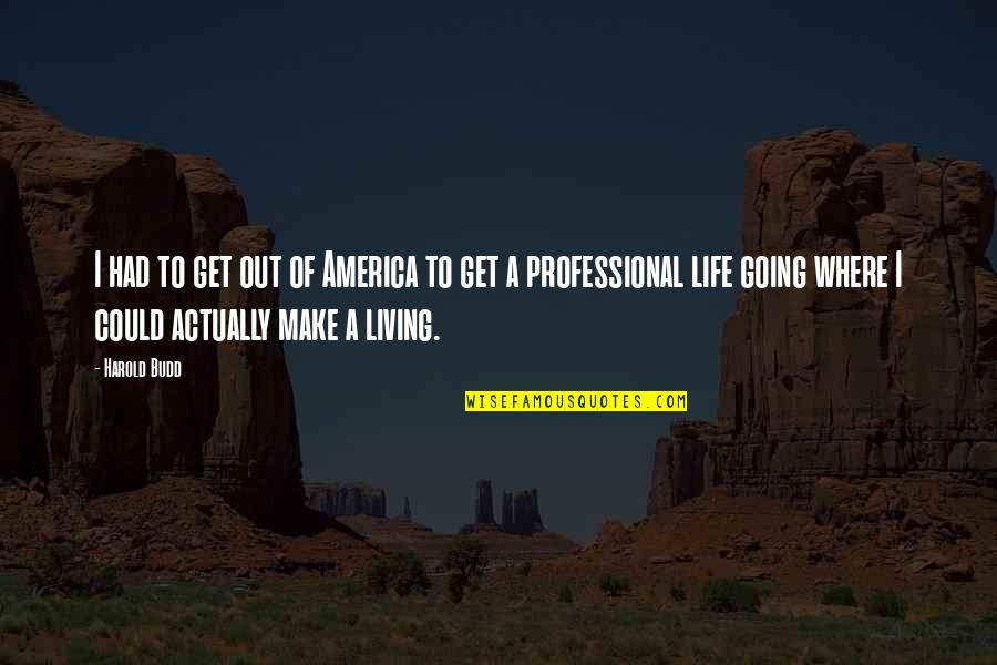 Professional Life Quotes By Harold Budd: I had to get out of America to
