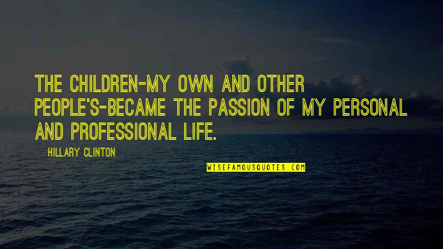 Professional Life Quotes By Hillary Clinton: The children-my own and other people's-became the passion