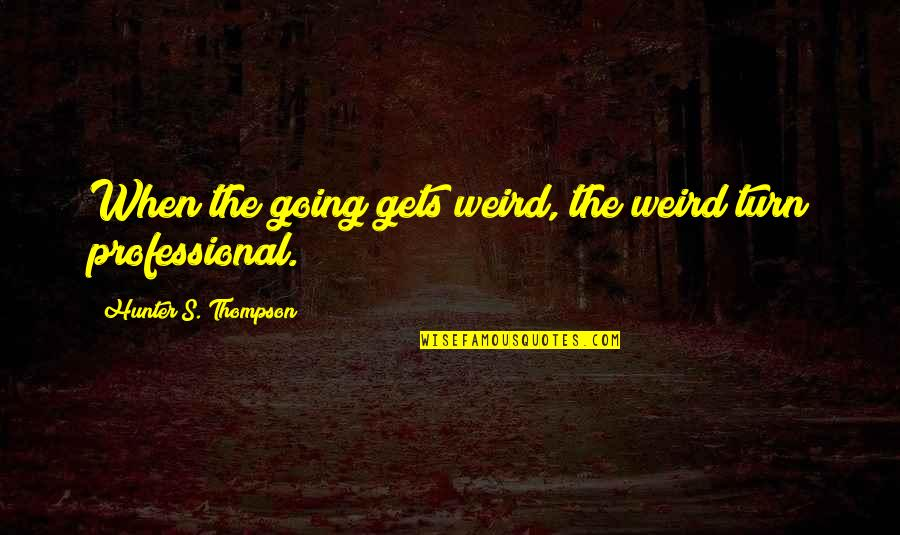 Professional Life Quotes By Hunter S. Thompson: When the going gets weird, the weird turn