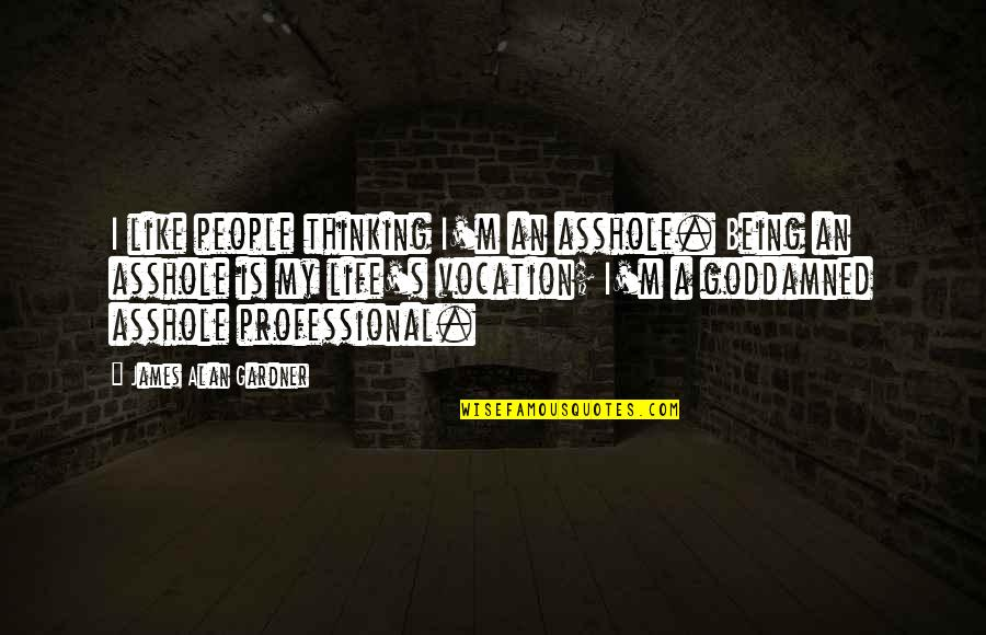 Professional Life Quotes By James Alan Gardner: I like people thinking I'm an asshole. Being
