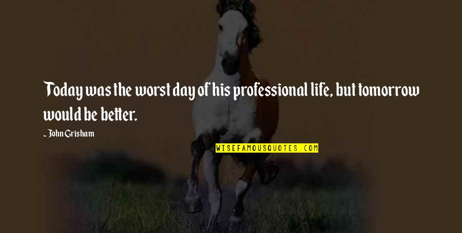 Professional Life Quotes By John Grisham: Today was the worst day of his professional